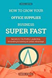 How To Grow Your Office Supplies Business: Secrets to 10x Profits, Leadership, Innovation & Gaining an Unfair Advantage (Business Series) (English Edition)