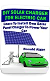 DIY Solar Charger For Electric Car: Learn To Install Own Solar Panel Charger To Power Your Car: (Energy Independence, Lower Bills & Off Grid Living) (Self ... Solar Energy Book 2) (English Edition)