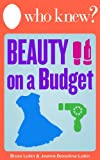 Who Knew? Beauty on a Budget: Save Money on Clothing, Make-Up, and Other Beauty Supplies with Do-It-Yourself Tips (Who Knew Tips) (English Edition)